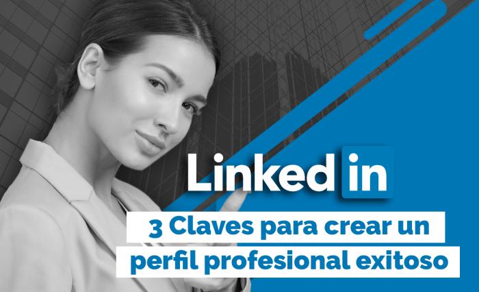 3 claves para crear un perfil profesional exitoso en LinkedIn